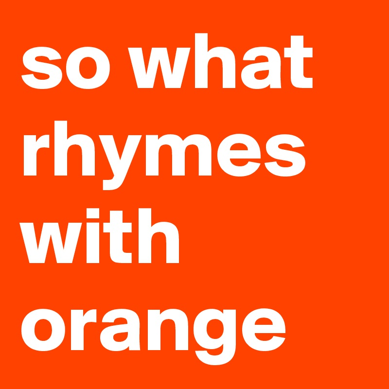 so what rhymes with orange
