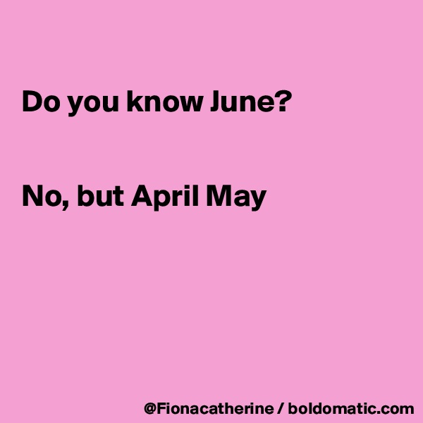 Do you know June?   No, but April May