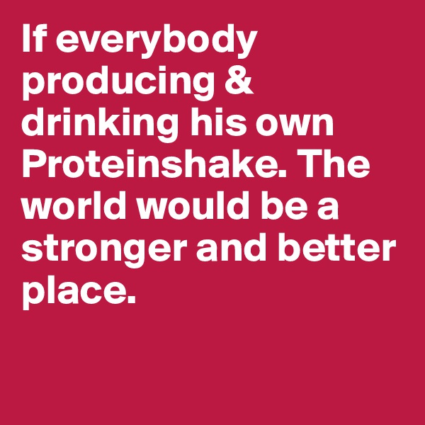 If everybody producing & drinking his own Proteinshake. The world would be a stronger and better place.
