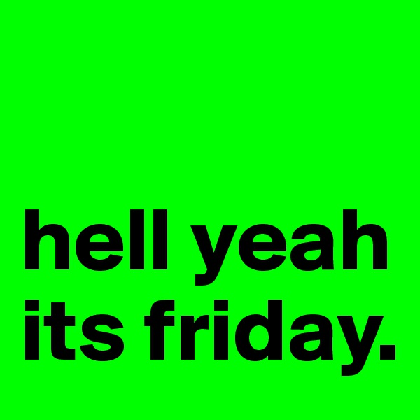 hell yeah its friday.