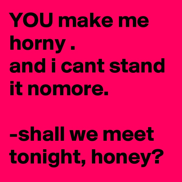 YOU make me horny . and i cant stand it nomore.  -shall we meet tonight, honey?