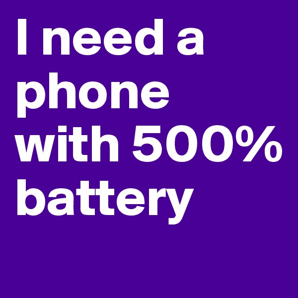 I need a phone with 500% battery
