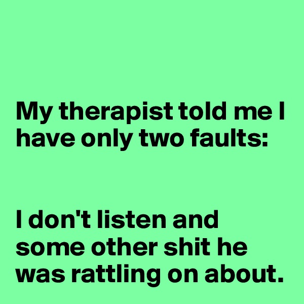 My therapist told me I have only two faults:   I don't listen and some other shit he was rattling on about.