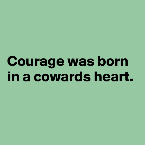 Courage was born in a cowards heart.