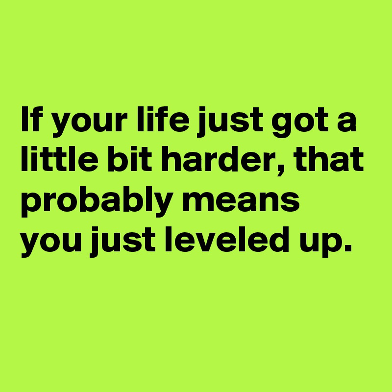If your life just got a little bit harder, that probably means you just leveled up.