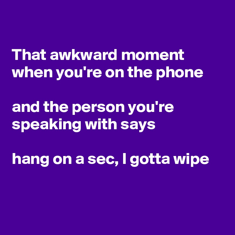 That awkward moment when you're on the phone  and the person you're speaking with says  hang on a sec, I gotta wipe