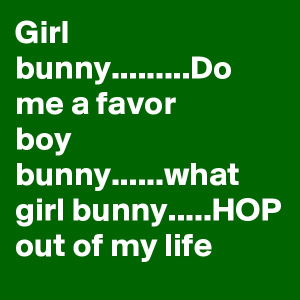 Girl bunny.........Do me a favor boy bunny......what  girl bunny.....HOP out of my life