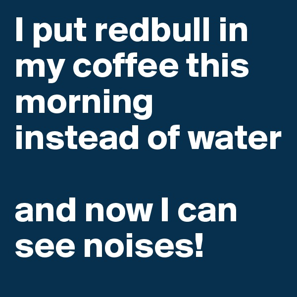 I put redbull in my coffee this morning instead of water  and now I can see noises!