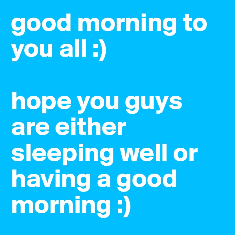 Good Morning To You All Hope You Guys Are Either Sleeping Well Or