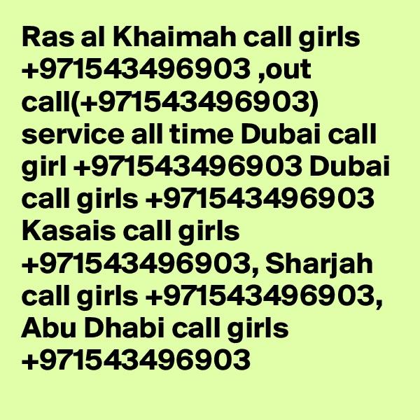 Ras al Khaimah call girls +971543496903 ,out call(+971543496903) service all time Dubai call girl +971543496903 Dubai call girls +971543496903 Kasais call girls +971543496903, Sharjah call girls +971543496903, Abu Dhabi call girls +971543496903