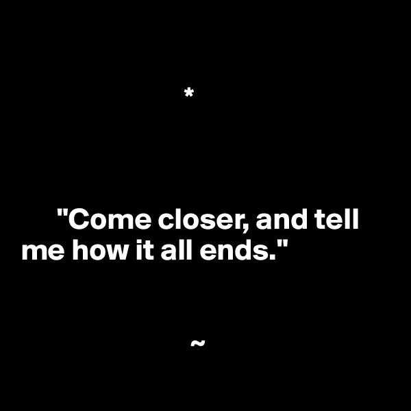 "*          ""Come closer, and tell       me how it all ends.""                               ~"