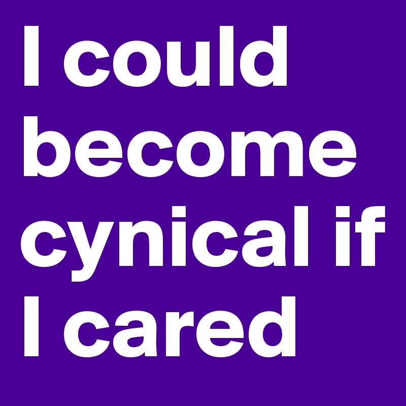 I could become cynical if I cared