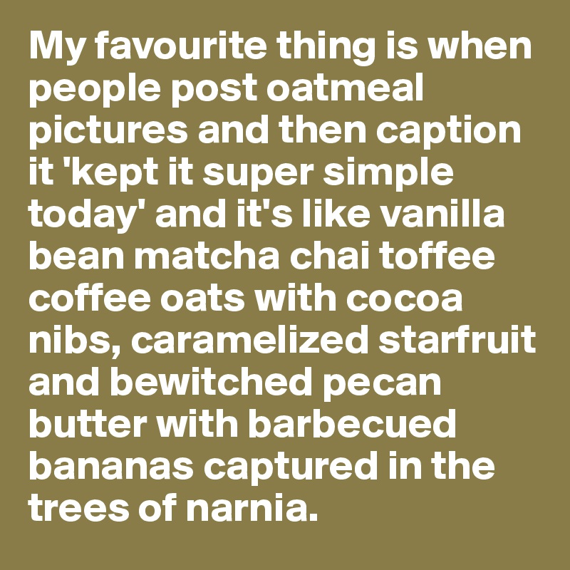 My favourite thing is when people post oatmeal pictures and then caption it 'kept it super simple today' and it's like vanilla bean matcha chai toffee coffee oats with cocoa nibs, caramelized starfruit and bewitched pecan butter with barbecued bananas captured in the trees of narnia.