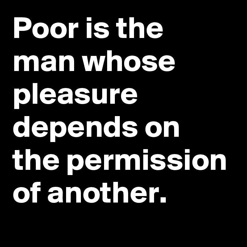 Poor is the man whose pleasure depends on the permission of another.