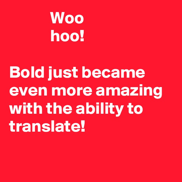 Woo             hoo!  Bold just became even more amazing with the ability to translate!