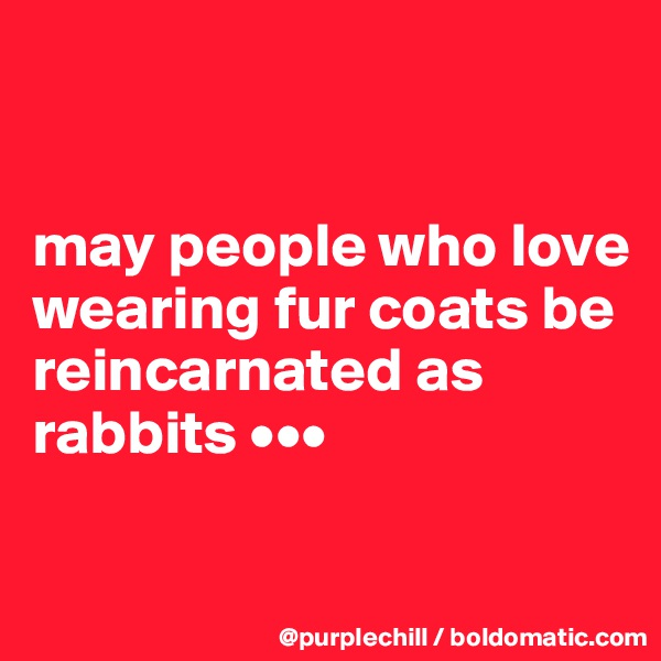 may people who love wearing fur coats be reincarnated as rabbits •••