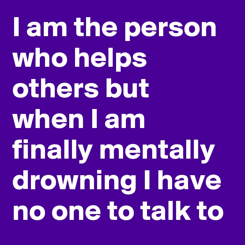 I am the person who helps others but when I am finally mentally drowning I have no one to talk to
