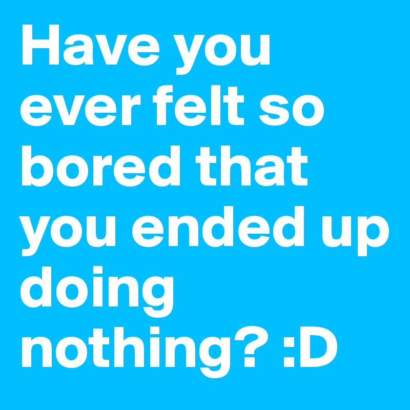 Have you ever felt so bored that you ended up doing nothing? :D