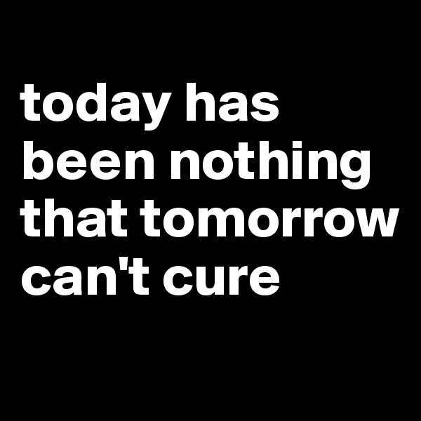 today has been nothing that tomorrow can't cure