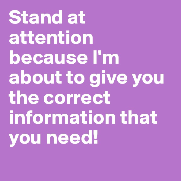 Stand at attention because I'm about to give you the correct information that you need!