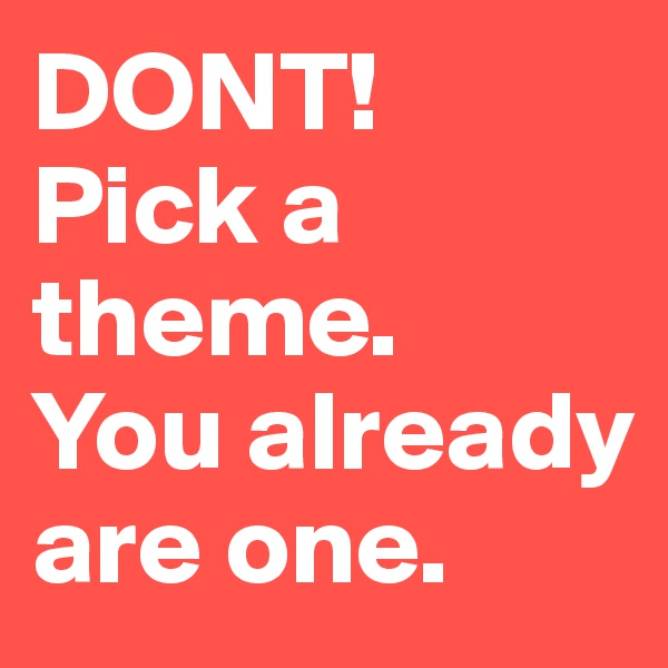DONT! Pick a theme.               You already are one.