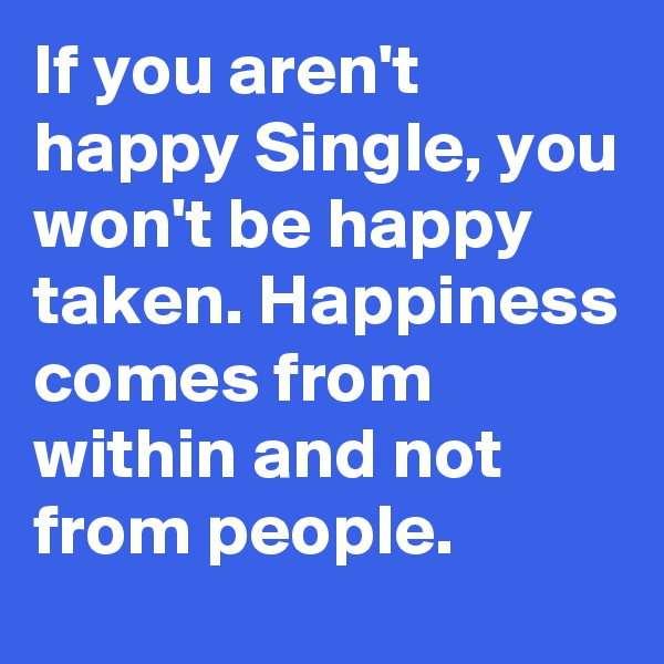 If you aren't happy Single, you won't be happy taken. Happiness comes from within and not from people.