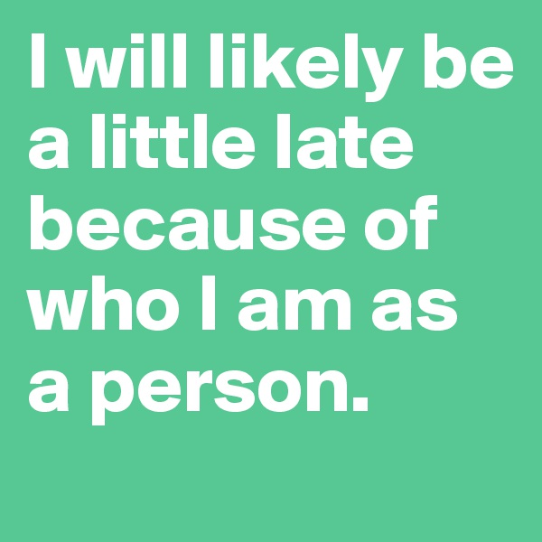 I will likely be a little late  because of who I am as a person.
