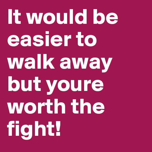 It would be easier to walk away but youre worth the fight!