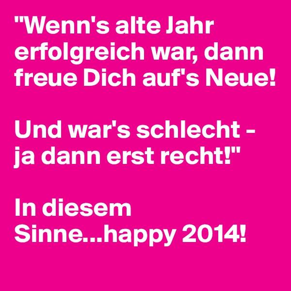 """""""Wenn's alte Jahr erfolgreich war, dann freue Dich auf's Neue!  Und war's schlecht - ja dann erst recht!""""  In diesem Sinne...happy 2014!"""