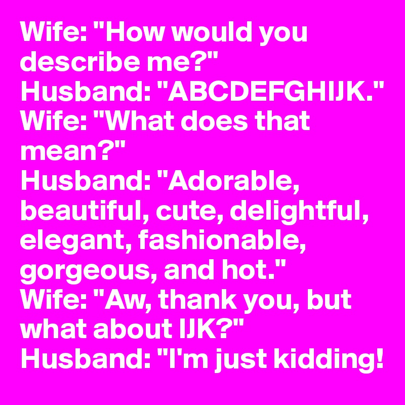 wife how would you describe me husband abcdefghijk wife what does that mean husband adorable beautiful cute delightful elegant