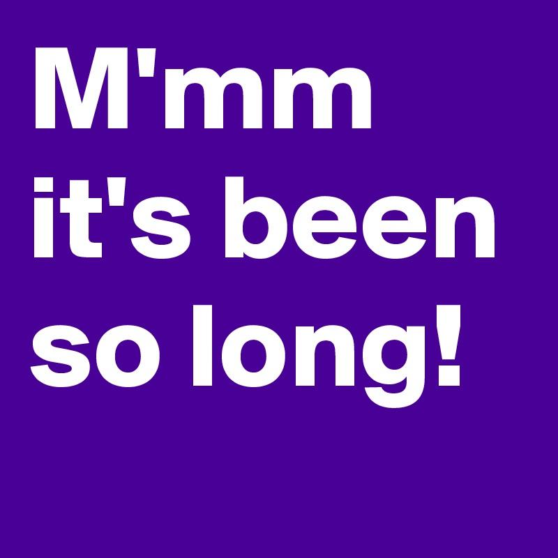 M'mm it's been so long!
