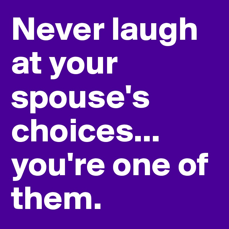 Never laugh at your spouse's choices... you're one of them.