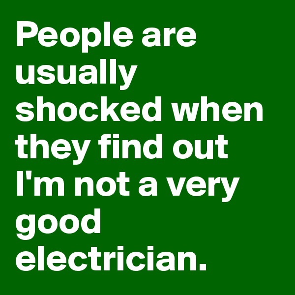 People are usually shocked when they find out I'm not a very good electrician.