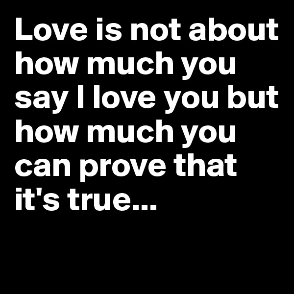 Love is not about how much you say I love you but how much you can prove that it's true...