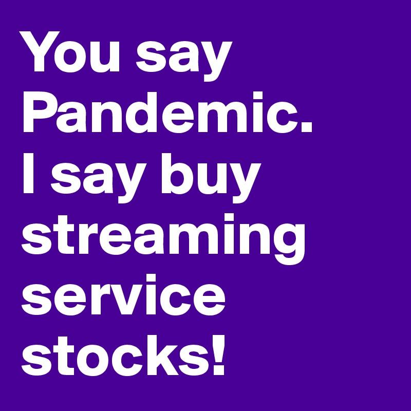 You say Pandemic.  I say buy  streaming service stocks!