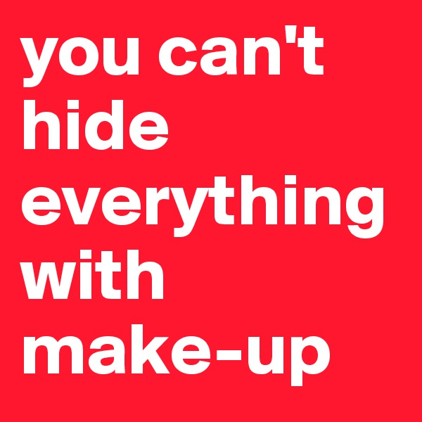 you can't hide everything with make-up