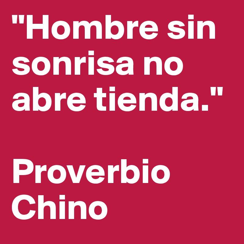 """""""Hombre sin sonrisa no abre tienda.""""  Proverbio Chino"""