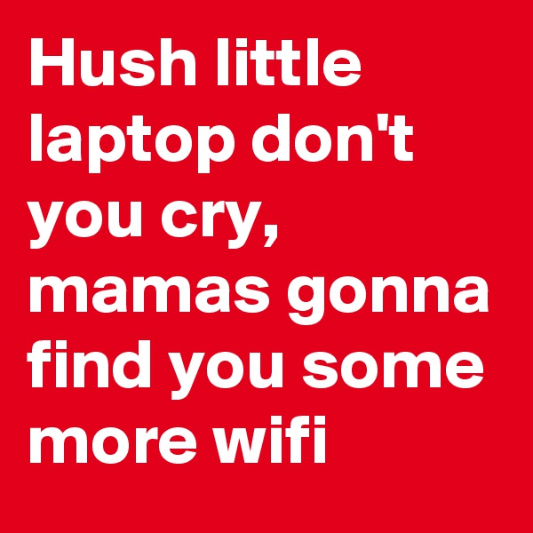 Hush little laptop don't you cry, mamas gonna find you some more wifi