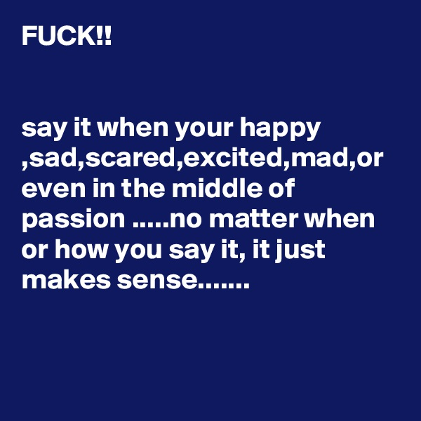 FUCK!!    say it when your happy ,sad,scared,excited,mad,or even in the middle of passion .....no matter when or how you say it, it just makes sense.......