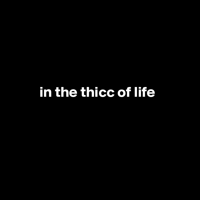 in the thicc of life