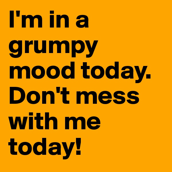 I'm in a grumpy mood today. Don't mess with me today!
