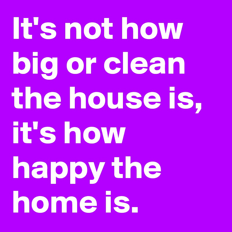 It's not how big or clean the house is, it's how happy the home is.