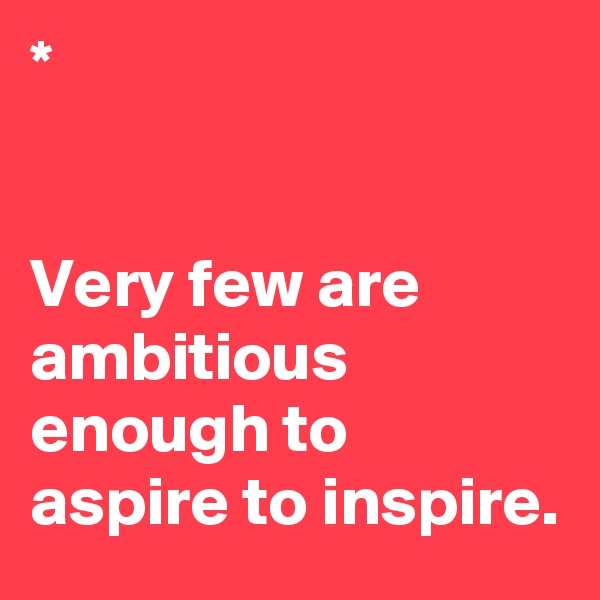 *   Very few are ambitious enough to aspire to inspire.