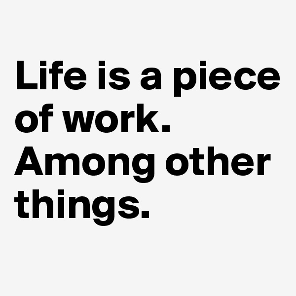 Life is a piece of work.  Among other things.