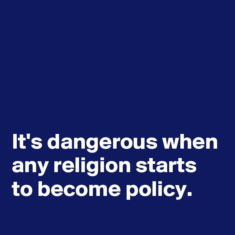 It's dangerous when any religion starts to become policy.
