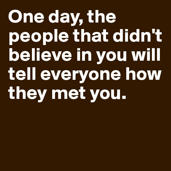 One day, the people that didn't believe in you will tell everyone how they met you.