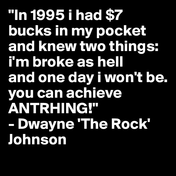 """""""In 1995 i had $7 bucks in my pocket and knew two things: i'm broke as hell  and one day i won't be. you can achieve ANTRHING!"""" - Dwayne 'The Rock' Johnson"""