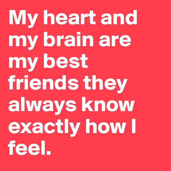 My heart and my brain are my best friends they always know exactly how I feel.