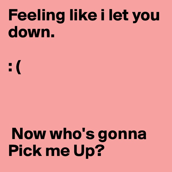 Feeling like i let you down.                                            : (     Now who's gonna Pick me Up?