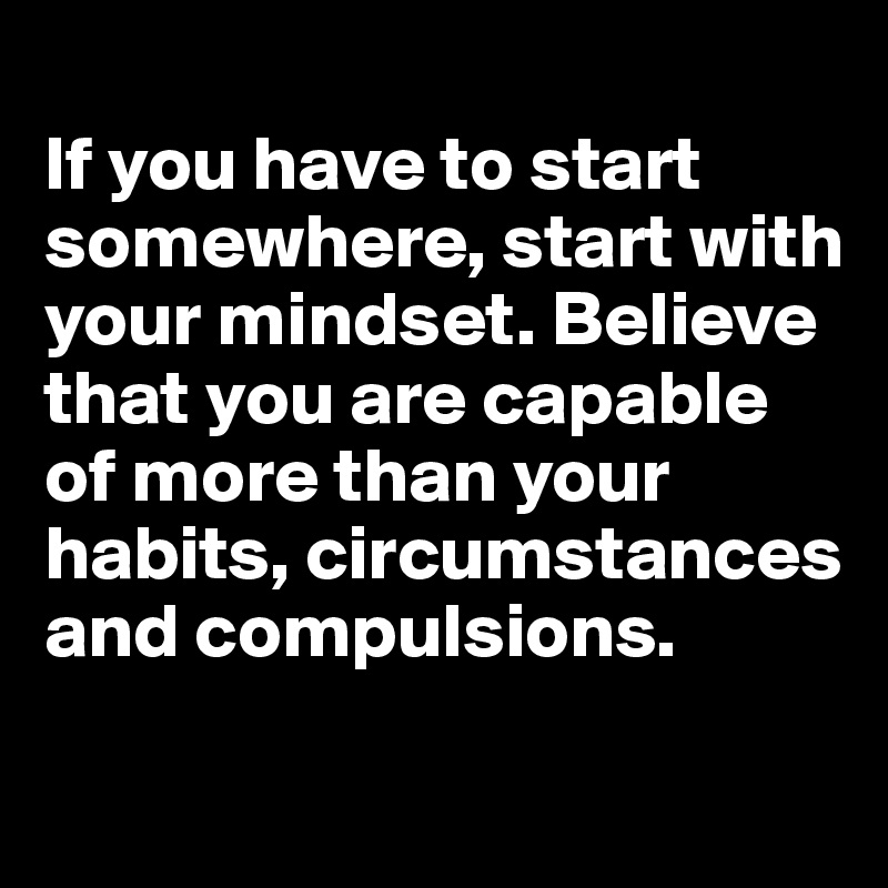 If you have to start somewhere, start with your mindset. Believe that you are capable of more than your habits, circumstances and compulsions.